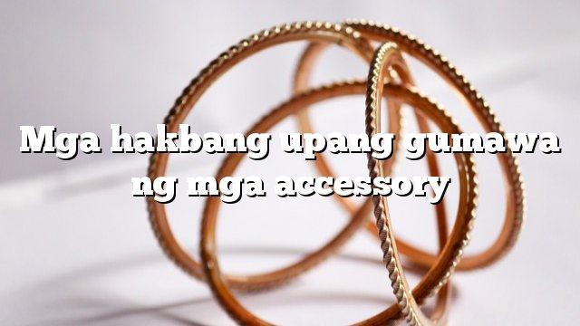 Mga hakbang upang gumawa ng mga accessory