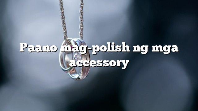 Paano mag-polish ng mga accessory