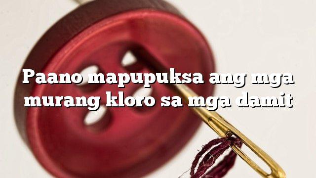 Paano mapupuksa ang mga murang kloro sa mga damit