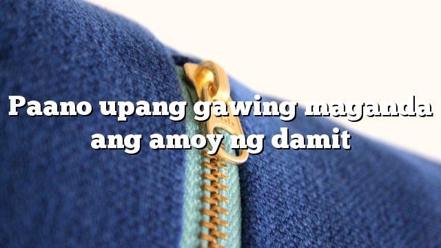 Paano upang gawing maganda ang amoy ng damit