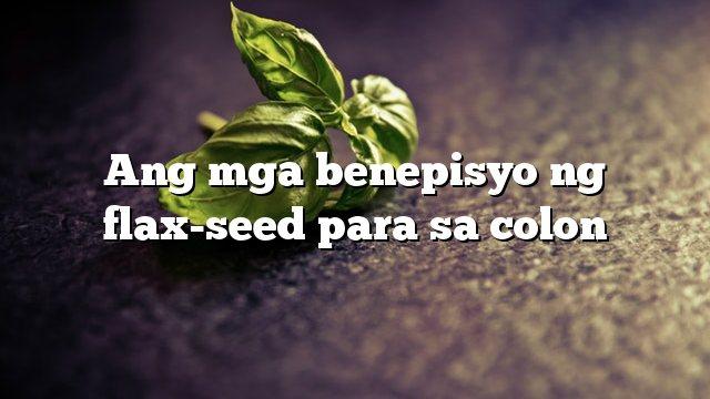Ang mga benepisyo ng flax-seed para sa colon