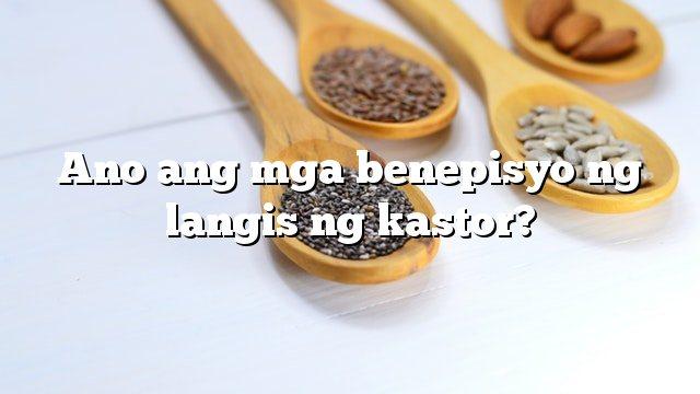 Ano ang mga benepisyo ng langis ng kastor?