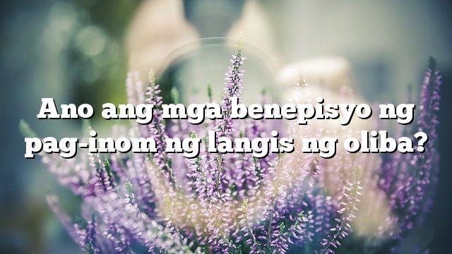 Ano ang mga benepisyo ng pag-inom ng langis ng oliba?
