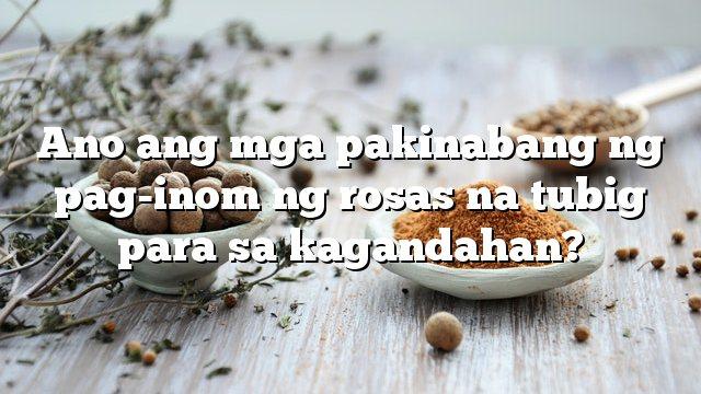 Ano ang mga pakinabang ng pag-inom ng rosas na tubig para sa kagandahan?