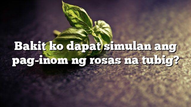 Bakit ko dapat simulan ang pag-inom ng rosas na tubig?