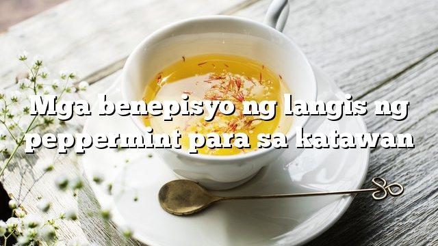 Mga benepisyo ng langis ng peppermint para sa katawan