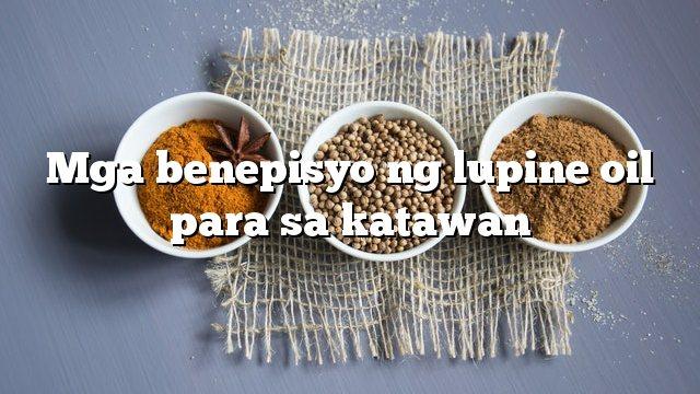 Mga benepisyo ng lupine oil para sa katawan