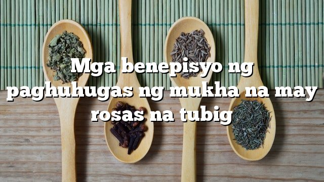 Mga benepisyo ng paghuhugas ng mukha na may rosas na tubig