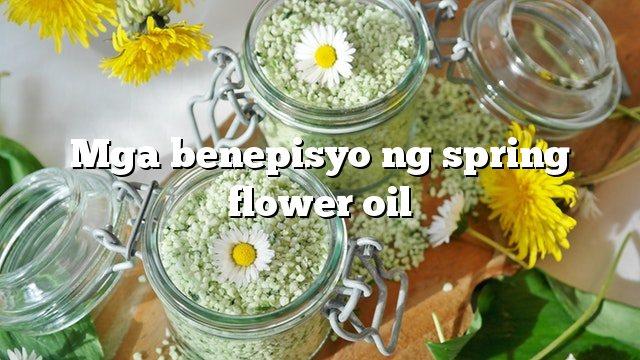 Mga benepisyo ng spring flower oil
