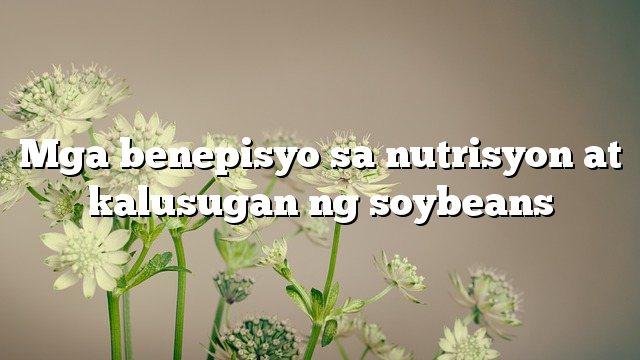 Mga benepisyo sa nutrisyon at kalusugan ng soybeans