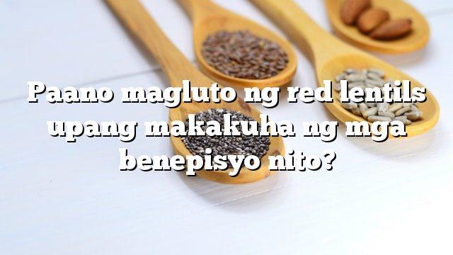 Paano magluto ng red lentils upang makakuha ng mga benepisyo nito?